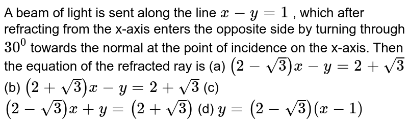 A beam of light is sent along the line `x-y=1` , which after refracting from the x-axis enters the opposite side by   turning through `30^0` towards the normal at the point of incidence on the x-axis. Then the   equation of the refracted ray is (a) `(2-sqrt(3))x-y=2+sqrt(3)`  (b) `(2+sqrt(3))x-y=2+sqrt(3)`  (c) `(2-sqrt(3))x+y=(2+sqrt(3))`  (d) `y=(2-sqrt(3))(x-1)`