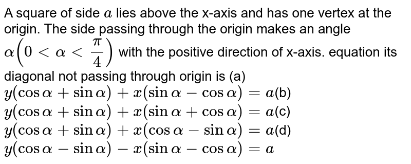 """A square of side `a` lies above the x-axis and has one vertex at the origin. The side   passing through the origin makes an angle `alpha(0ltalphaltpi/ 4)` with the positive direction of x-axis. equation its diagonal not passing through origin is (a) `y(cosalpha+sinalpha)+x(sinalpha-cosalpha)=""""a`(b)`y(cosalpha+sinalpha)+x(sinalpha+cosalpha)=a`(c)`y(cosalpha+sinalpha)+x(cosalpha-sinalpha)=a`(d)`y(cosalpha-sinalpha)-x(sinalpha-cosalpha)=a`"""