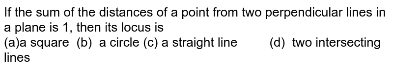 If the sum of the distances of a point from two perpendicular lines in   a plane is 1, then its locus is<br> (a)a square (b) a circle  (c) a straight line (d) two intersecting lines