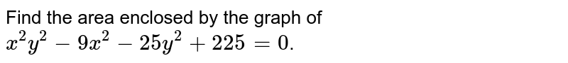 Find the area enclosed by the graph of `x^2y^2-9x^2-25 y^2+225=0`.