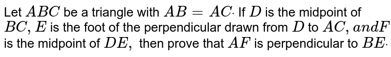 Let `A B C` be a triangle with `A B=A Cdot` If `D` is the midpoint of `B C ,E` is the foot of the perpendicular drawn from `D` to `A C ,a n dF` is the midpoint of `D E ,` then prove that `A F` is perpendicular to `B Edot`
