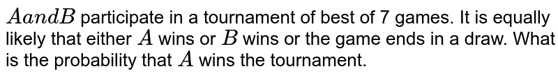 `Aa n dB` participate in a tournament of best of 7 games. It is equally likely   that either `A` wins or `B` wins or the game ends in a draw. What is the probability that `A` wins the tournament.
