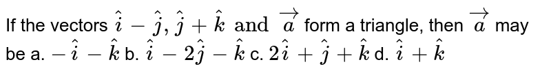 If the vectors ` hat i- hat j , hat j+ hat k and vec   a` form a triangle, then ` vec a` may be a. `- hat i- hat k`    b. ` hat i-2 hat j- hat k`     c. `2 hat i+ hat j+ hat k`  d. ` hat i+ hat k`