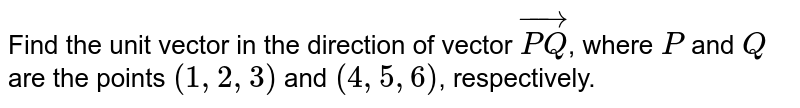 Find the unit vector in the direction of vector ` vec (PQ)`, where `P` and `Q` are the points  `(1,2,3)` and `(4,5,6)`, respectively.