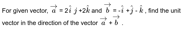 For given vector, ` vec a` = 2` hat i`  `j` +2` hat k` and ` vec b` = -` hat i` +` hat j` - ` hat k` , find the unit vector in   the direction of the vector ` vec a` +` vec b` .