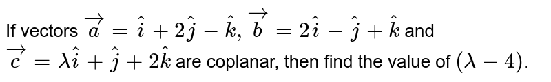 If vectors ` vec a= hat i+2 hat j- hat k , vec b=2 hat i- hat j+ hat k` and `vec c=lambda hat i+ hat j+2 hat k` are coplanar, then find the value of `(lambda-4)`.