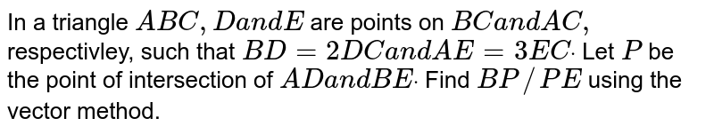 In a triangle `A B C ,Da n dE` are points on `B Ca n dA C ,` respectivley, such that `B D=2D Ca n dA E=3E Cdot` Let `P` be the point of intersection of `A Da n dB Edot` Find `B P//P E` using the vector   method.