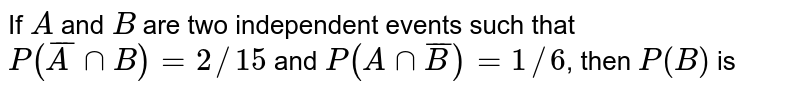 If `A` and `B` are two independent events such that `P( barA nnB)=2//15` and `P(Ann barB )=1//6`, then `P(B)` is
