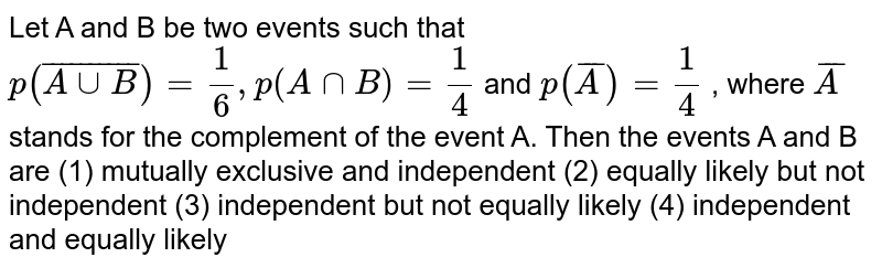 Let A and B be two events such that `p( bar (AuuB))=1/6, p(AnnB)=1/4`  and `p( bar A)=1/4` , where ` bar A` stands for   the complement of the event A. Then the events A and B   are (1) mutually exclusive and independent (2) equally likely but not independent (3) independent   but not equally likely (4)   independent and equally likely
