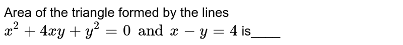 Area of the triangle formed by the lines `x^2 + 4xy + y^2=0 and x - y=4` is____