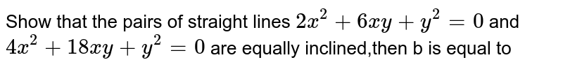 Show that the pairs of straight lines `2x^2+6x y+y^2=0` and `4x^2+18 x y+y^2=0`  are equally inclined,then b is equal to