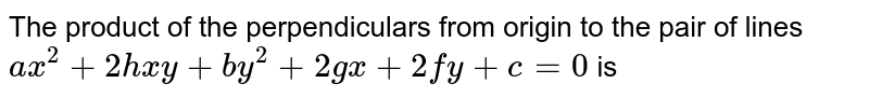 The product of the perpendiculars from origin to the pair of lines `a x^2+2h x y+b y^2 + 2gx + 2fy + c =0` is