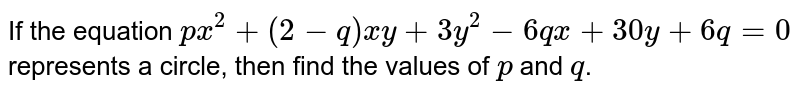 If the equation `p x^2+(2-q)x y+3y^2-6q x+30 y+6q=0` represents a circle, then find the values of `p` and `q`.