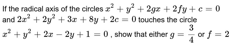 If the radical axis of the circles `x^2+y^2+2gx+2fy+c=0` and `2x^2+2y^2+3x+8y+2c=0` touches the circle `x^2+y^2+2x-2y+1=0` , show that either `g=3/4` or `f=2`