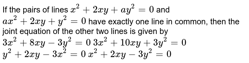 If the pairs of lines `x^2+2x y+a y^2=0` and `a x^2+2x y+y^2=0` have exactly one line in common, then the joint equation of the other   two lines is given by  `3x^2+8x y-3y^2=0`   `3x^2+10 x y+3y^2=0`   `y^2+2x y-3x^2=0`   `x^2+2x y-3y^2=0`