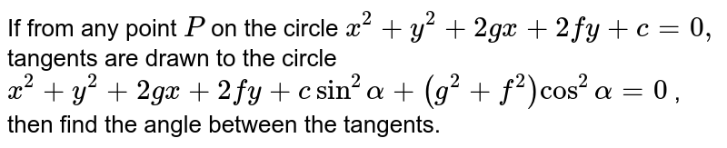 If from any point `P` on the circle `x^2+y^2+2gx+2fy+c=0,` tangents are drawn to the circle `x^2+y^2+2gx+2fy+csin^2alpha+(g^2+f^2)cos^2alpha=0` , then find the angle between the tangents.