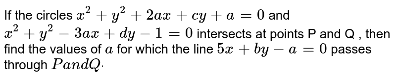 If the circles `x^2+y^2+2a x+c y+a=0` and `x^2+y^2-3a x+d y-1=0` intersects at points P and Q , then find the values of `a` for which the line `5x+b y-a=0` passes through `Pa n dQdot`