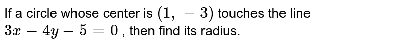 If a circle whose center is `(1,-3)` touches the line `3x-4y-5=0` , then find its radius.
