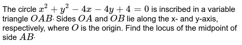 The circle `x^2+y^2-4x-4y+4=0` is inscribed in a variable triangle `O A Bdot` Sides `O A` and `O B` lie along the x- and y-axis, respectively, where `O` is the origin. Find the locus of the midpoint of side `A Bdot`