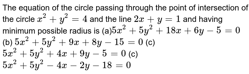 The equation of  the circle passing through the point of intersection of the circle `x^2+y^2=4` and the line `2x+y=1` and having minimum possible radius is  (a)`5x^2+5y^2+18 x+6y-5=0`  (b) `5x^2+5y^2+9x+8y-15=0`  (c) `5x^2+5y^2+4x+9y-5=0`   (c)`5x^2+5y^2-4x-2y-18=0`