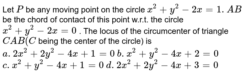 Let `P` be any moving point on the circle `x^2+y^2-2x=1. A B` be the chord of contact of this point w.r.t. the circle `x^2+y^2-2x=0` . The locus of the circumcenter of triangle `C A B(C` being the center of the circle)   is  `a. 2x^2+2y^2-4x+1=0`   `b. x^2+y^2-4x+2=0`   `c. x^2+y^2-4x+1=0`   `d. 2x^2+2y^2-4x+3=0`