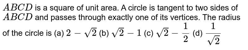 `A B C D` is a square of unit area. A circle is tangent to two sides of `A B C D` and passes through exactly one of its vertices. The radius of the   circle is (a) `2-sqrt(2)`  (b) `sqrt(2)-1`  (c) `sqrt(2)-1/2`  (d) `1/(sqrt(2))`