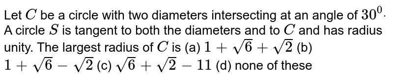 Let `C` be a circle with two diameters intersecting at an angle of `30^0dot` A circle `S` is tangent to both the diameters and to `C` and has radius unity. The largest radius of `C` is (a) `1+sqrt(6)+sqrt(2)`  (b) `1+sqrt(6)-sqrt(2)`  (c) `sqrt(6)+sqrt(2)-11`  (d) none of these