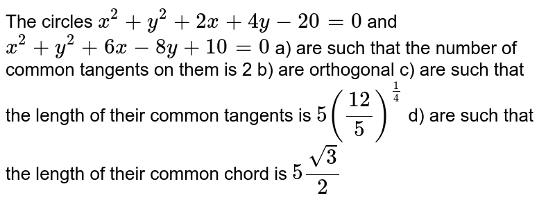 The circles  `x^2+y^2 +2x +4y-20=0` and  `x^2 +y^2 + 6x-8y + 10 = 0`    a) are such that the number of common tangents on them is 2   b) are orthogonal   c) are such that the length of their common tangents is  `5(12/5)^(1/4)`   d) are such that the length of their common chord is  `5sqrt3/2`