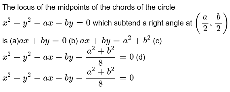 The locus of the midpoints of the chords of the circle `x^2+y^2-a x-b y=0` which subtend a right angle at `(a/2, b/2)` is  (a)`a x+b y=0`  (b) `a x+b y=a^2+b^2`  (c) `x^2+y^2-a x-b y+(a^2+b^2)/8=0`  (d) `x^2+y^2-a x-b y-(a^2+b^2)/8=0`