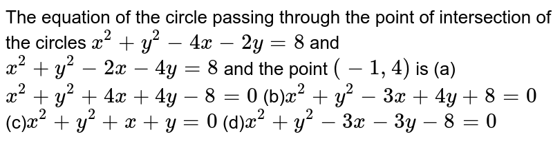 The equation of the circle passing through the point of intersection of   the circles `x^2+y^2-4x-2y=8` and `x^2+y^2-2x-4y=8` and the point `(-1,4)` is (a) `x^2+y^2+4x+4y-8=0`  (b)`x^2+y^2-3x+4y+8=0`  (c)`x^2+y^2+x+y=0`  (d)`x^2+y^2-3x-3y-8=0`
