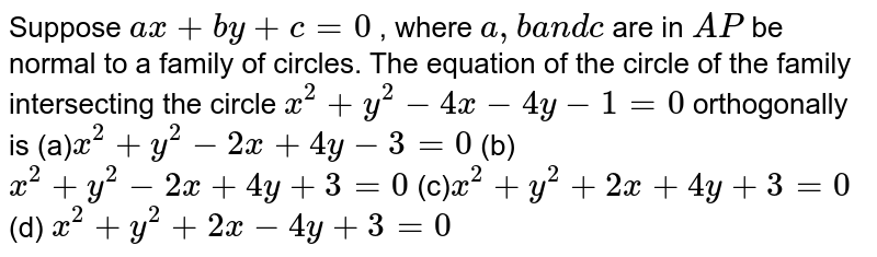 Suppose `a x+b y+c=0` , where `a ,ba n dc` are in `A P` be normal to a family of circles. The equation of the circle of the   family intersecting the circle `x^2+y^2-4x-4y-1=0` orthogonally is  (a)`x^2+y^2-2x+4y-3=0`   (b)`x^2+y^2-2x+4y+3=0`   (c)`x^2+y^2+2x+4y+3=0`  (d) `x^2+y^2+2x-4y+3=0`