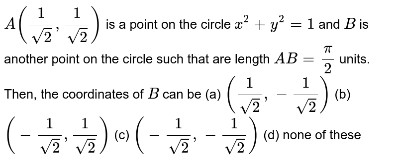 `A(1/(sqrt(2)),1/(sqrt(2)))` is a point on the circle `x^2+y^2=1` and `B` is another point on the circle such that are length `A B=pi/2` units. Then, the coordinates of `B` can be (a) `(1/(sqrt(2)),-1/sqrt(2))`  (b) `(-1/(sqrt(2)),1/sqrt(2))`  (c) `(-1/(sqrt(2)),-1/(sqrt(2)))`  (d) none of these