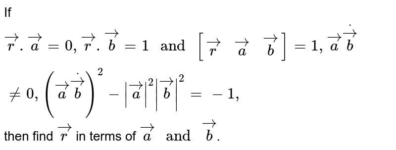 If ` vec r. vec a=0, vec r. vec b=1 \ and \ [[ vec r ,vec a, vec b]]=1,  vec adot vec b!=0,( vec adot vec b)^2-| vec a|^2| vec b|^2=-1,` then find ` vec r` in terms of ` vec a \ and \ vec b`.