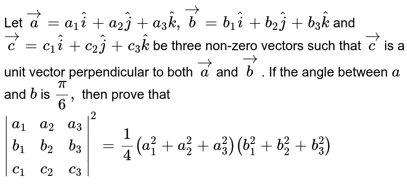 Let ` vec a=a_1 hat i+a_2 hat j+a_3 hat k , vec b=b_1 hat i+b_2 hat j+b_3 hat k` and `vec c=c_1 hat i+c_2 hat j+c_3 hat k` be three non-zero vectors   such that ` vec c` is a unit vector   perpendicular to both ` vec a` and `vec b` . If the angle between `a` and `b` is `pi/6,` then prove that ` [a_1,a_2,a_3],[b_1,b_2,b_3],[c_1,c_2,c_3] ^2=1/4(a_1 ^2+a_2 ^2+a_3 ^2)(b_1 ^2+b_2 ^2+b_3 ^2)`