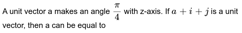 A unit vector a makes an angle `pi/ 4` with z-axis. If `a + i + j` is a unit vector, then a can be equal to