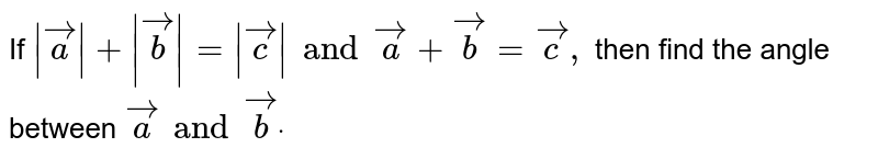 If `| vec a|+| vec b|=| vec c| and vec a+ vec b= vec c ,` then find the angle between   ` vec a and vec bdot`