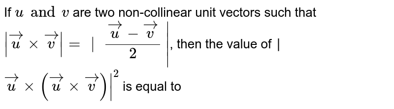 If   `u   and   v`   are two non-collinear unit vectors such that  ` vecu  ×  vecv  =  ∣      (vecu  −  vecv)  /2     ∣`  , then the value of ∣  `vecu  ×(  vecu  ×  vecv)  ∣  ^2`   is equal to