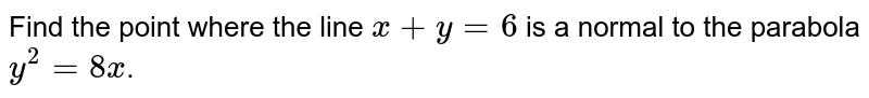 Find the point where the line `x+y=6` is a normal to the parabola `y^2=8x`.