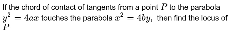 If the chord of contact of tangents from a point `P` to the parabola `y^2=4a x` touches the parabola `x^2=4b y ,` then find the locus of `Pdot`