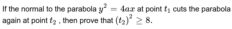 If the normal to the parabola `y^2=4a x` at point `t_1` cuts the parabola again at point `t_2` , then prove that `(t_2)^2geq8.`