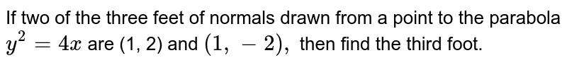 If two of the three feet of normals drawn from a point to the parabola `y^2=4x` are (1, 2) and `(1,-2),` then find the third foot.