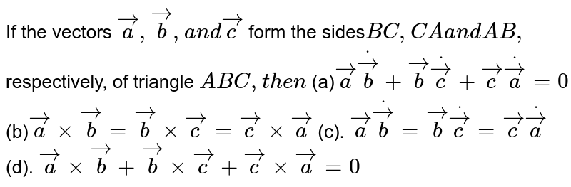 If the vectors ` vec a , vec b ,a n d vec c` form the sides`B C ,C Aa n dA B ,` respectively, of triangle `A B C ,t h e n`  (a)` vec adot vec b+ vec bdot vec c+ vec c dot vec a=0` (b)` vec axx vec b= vec bxx vec c= vec cxx vec a`  (c). ` vec adot vec b= vec bdot vec c= vec c dot vec a` (d). ` vec axx vec b+ vec bxx vec c+ vec cxx vec a=0`