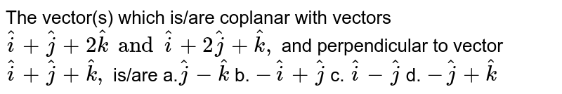 The vector(s) which is/are   coplanar with vectors ` hat i+ hat j+2 hat k and  hat i+2 hat j+ hat k ,` and perpendicular to vector   ` hat i+ hat j+ hat k ,` is/are a.` hat j- hat k` b. `- hat i+ hat j` c. ` hat i- hat j` d. `- hat j+ hat k`