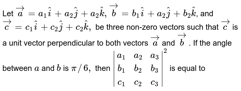Let ` vec a=a_1 hat i+a_2 hat j+a_2 hat k , vec b=b_1 hat i+a_2 hat j+b_2 hat k`, and `vec c=c_1 hat i+c_2 hat j+c_2 hat k ,` be three non-zero vectors   such that ` vec c` is a unit vector   perpendicular to both vectors ` vec a` and `vec b` . If the angle between `a` and `b` is `pi//6,` then ` [a_1,a_2,a_3],[b_1,b_2,b_3],[c_1,c_2,c_3] ^2` is equal to
