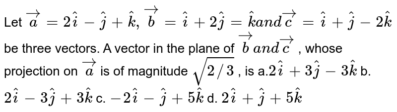 Let ` vec a=2 hat i- hat j+ hat k , vec b= hat i+2 hat j= hat ka n d vec c= hat i+ hat j-2 hat k` be three vectors. A vector in the plane of ` vec ba n d vec c` , whose projection on ` vec a` is of magnitude `sqrt(2//3)` , is a.`2 hat i+3 hat j-3 hat k` b. `2 hat i-3 hat j+3 hat k`  c. `-2 hat i- hat j+5 hat k` d. `2 hat i+ hat j+5 hat k`