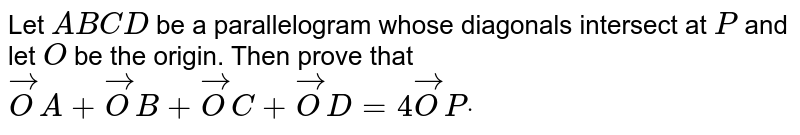 Let `A B C D` be a parallelogram whose diagonals   intersect at `P` and let `O` be the origin.   Then prove that ` vec O A+ vec O B+ vec O C+ vec O D=4 vec O Pdot`