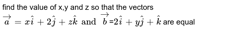 find the value of x,y and z so that the vectors `vec a= x hat i+ 2 hat j+z hat k and vec b`=` 2 hat i +y hat j +hat k`  are equal