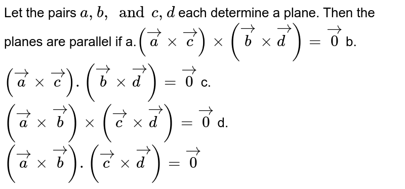Let the pairs `a , b,and c ,d` each determine a plane. Then the planes are   parallel if a.`( vec axx vec c)xx( vec bxx vec d)= vec0` b. `( vec axx vec c).( vec bxx vec d)= vec0`  c. `( vec axx vec b)xx( vec cxx vec d)= vec0` d. `( vec axx vec b).( vec cxx vec d)= vec0`