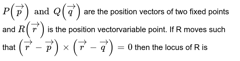 `P(vec p) and Q(vec q)` are the position vectors of two fixed points and  `R(vec r)` is the position vectorvariable point. If R moves such that  `(vec r-vec p)xx(vec r -vec q)=0` then the locus of R is