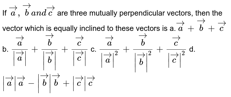 If ` vec a , vec ba n d vec c` are three mutually   perpendicular vectors, then the vector which is equally inclined to these   vectors is a.` vec a+ vec b+ vec c` b. ` vec a/(| vec a|)+ vec b/(| vec b|)+ vec c/(| vec c|)`  c. ` vec a/(| vec a|^2)+ vec b/(| vec b|^2)+ vec c/(| vec c|^2)` d. `| vec a| vec a-| vec b| vec b+| vec c| vec c`